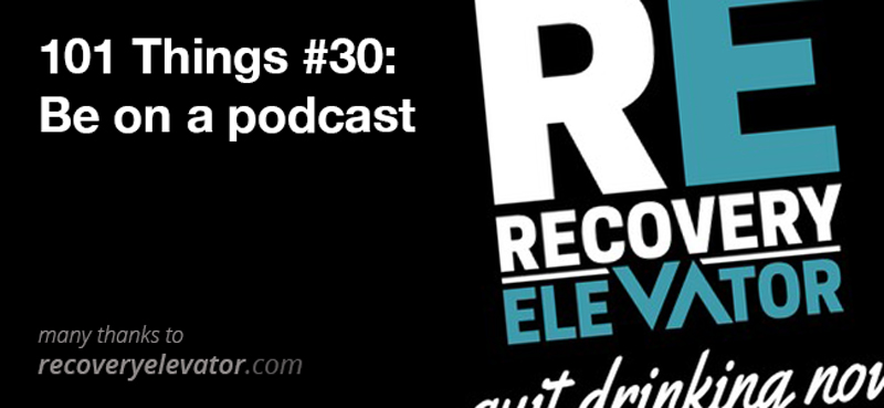 100 Things #30: Be on a podcast (Recovery Elevator)